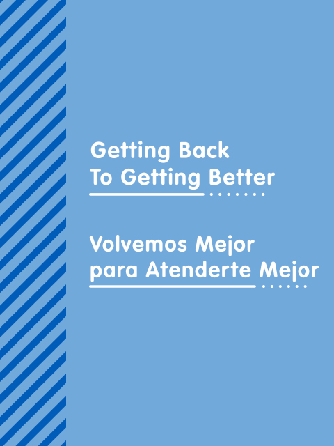 "Graphic with the words ""Getting Back to Getting Better"" and ""Volvemos Mejor para Atenderte Mejor"""
